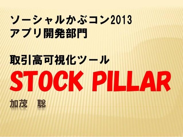ソーシャルかぶコン2013 アプリ開発部門 取引高可視化ツール  STOCK PILLAR 加茂  聡