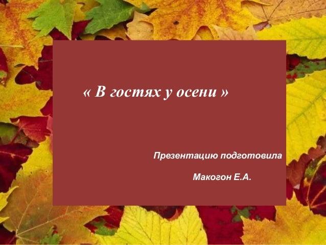 « В гостях у осени »  Презентацию подготовила Макогон Е.А.