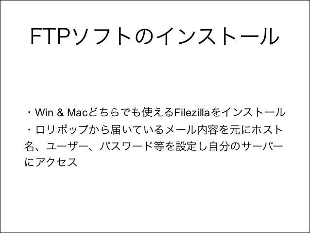 FTPソフトのインストール  ・Win & Macどちらでも使えるFilezillaをインストール ・ロリポップから届いているメール内容を元にホスト 名、ユーザー、パスワード等を設定し自分のサーバー にアクセス