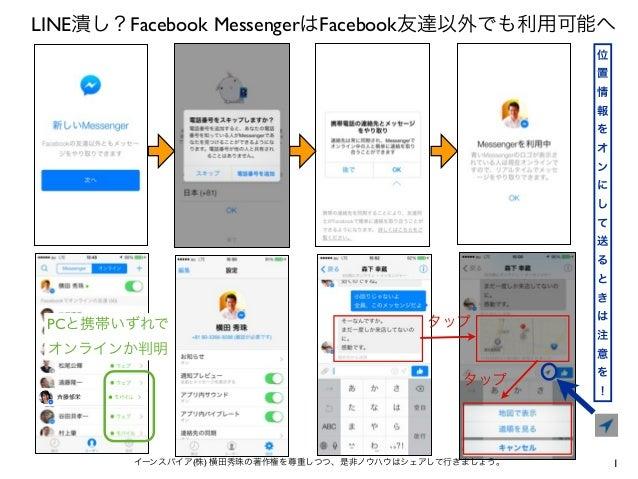 LINE潰し?Facebook MessengerはFacebook友達以外でも利用可能へ 位 置 情 報 を オ ン に し て 送 る と き  PCと携帯いずれで  タップ  は 注  オンラインか判明  意  タップ  イーンスパイア(...