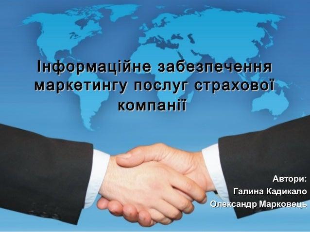 Інформаційне забезпечення маркетингу послуг страхової компанії  Автори: Галина Кадикало Олександр Марковець