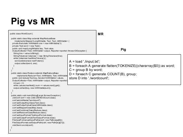 Pig vs MR MR  public class WordCount { public static class Map extends MapReduceBase implements Mapper<LongWritable, Text,...