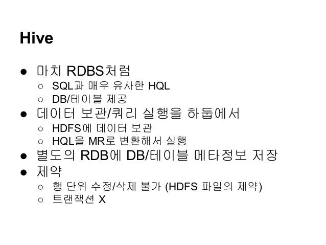 Hive ● 마치 RDBS처럼 ○ SQL과 매우 유사한 HQL ○ DB/테이블 제공  ● 데이터 보관/쿼리 실행을 하둡에서 ○ HDFS에 데이터 보관 ○ HQL을 MR로 변환해서 실행  ● 별도의 RDB에 DB/테이블 ...