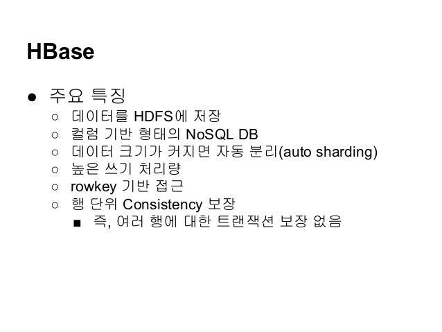 HBase ● 주요 특징 ○ ○ ○ ○ ○ ○  데이터를 HDFS에 저장 컬럼 기반 형태의 NoSQL DB 데이터 크기가 커지면 자동 분리(auto sharding) 높은 쓰기 처리량 rowkey 기반 접근 행 단위 C...