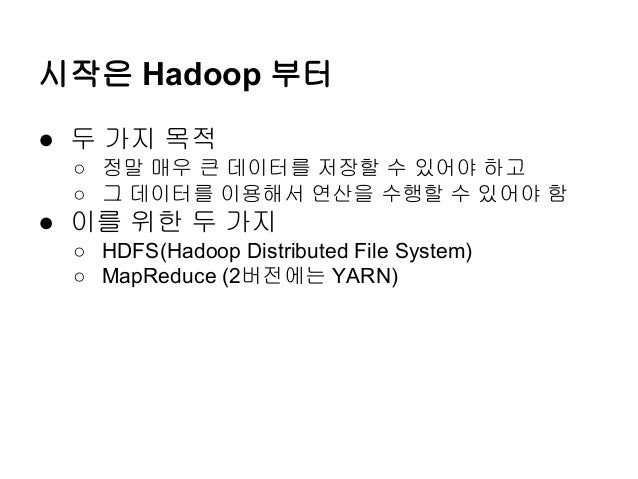 시작은 Hadoop 부터 ● 두 가지 목적 ○ 정말 매우 큰 데이터를 저장할 수 있어야 하고 ○ 그 데이터를 이용해서 연산을 수행할 수 있어야 함  ● 이를 위한 두 가지 ○ HDFS(Hadoop Distributed ...