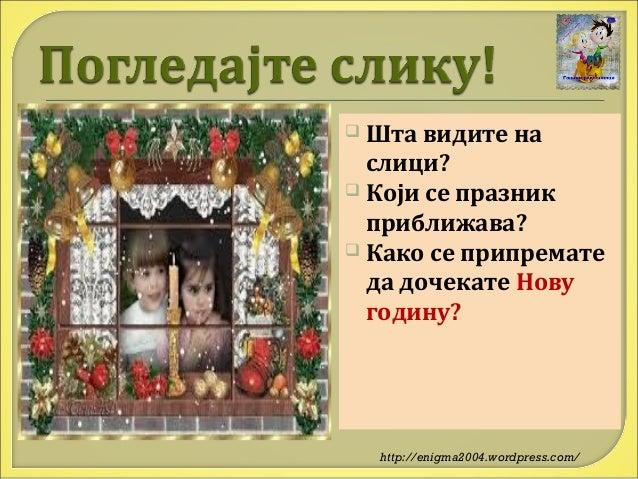  Шта  видите на слици?  Који се празник приближава?  Како се припремате да дочекате Нову годину?  http://enigma2004.wor...