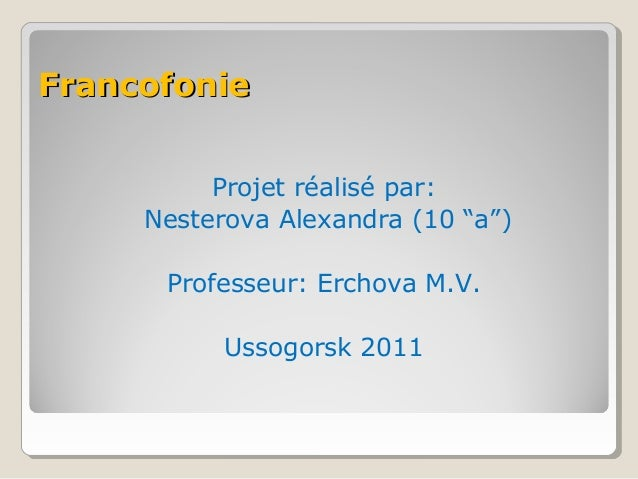 "Francofonie Projet réalisé par: Nesterova Alexandra (10 ""a"") Professeur: Erchova M.V. Ussogorsk 2011"