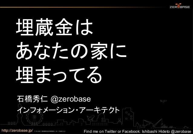 埋蔵金は あなたの家に 埋まってる 石橋秀仁 @zerobase インフォメーション・アーキテクト  Find me on Twitter or Facebook: Ishibashi Hideto @zerobase