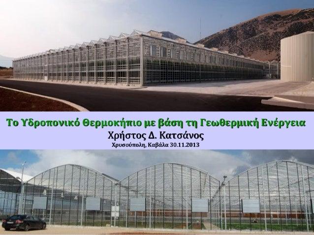 Το Υδροπονικό Θερμοκήπιο με βάση τη Γεωθερμική Ενέργεια Χρήστος Δ. Κατσάνος Χρυσούπολη, Καβάλα 30.11.2013  DISCLAIMER : Ou...