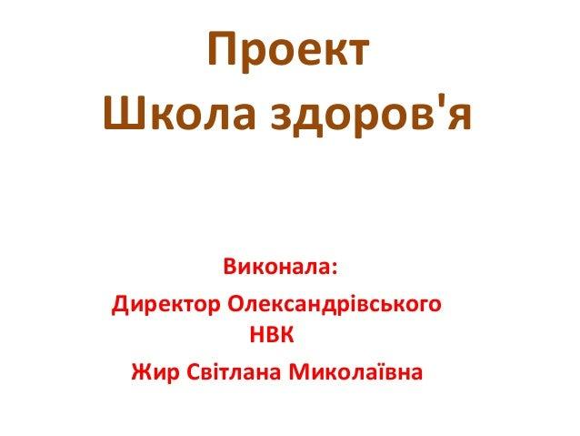 Проект Школа здоров'я Виконала: Директор Олександрівського НВК Жир Світлана Миколаївна