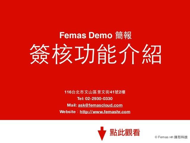 Femas Demo 簡報  簽核功能介紹 116台北市⽂文⼭山區景⽂文街41號2樓 Tel:02-2930-0330 Mail: ask@femascloud.com Website:http://www.femashr.com  點此觀看...