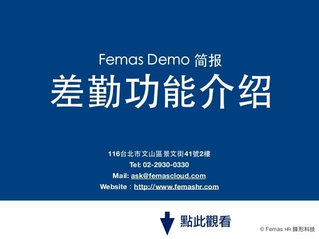Femas Demo 简报  差勤功能介绍 116台北市⽂文⼭山區景⽂文街41號2樓 Tel:02-2930-0330 Mail: ask@femascloud.com Website:http://www.femashr.com  點此觀看...