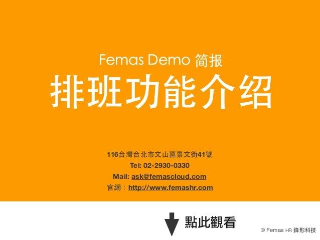 Femas Demo 简报  排班功能介绍 116台灣台北市⽂文⼭山區景⽂文街41號 Tel:02-2930-0330 Mail: ask@femascloud.com 官網:http://www.femashr.com  點此觀看  © F...
