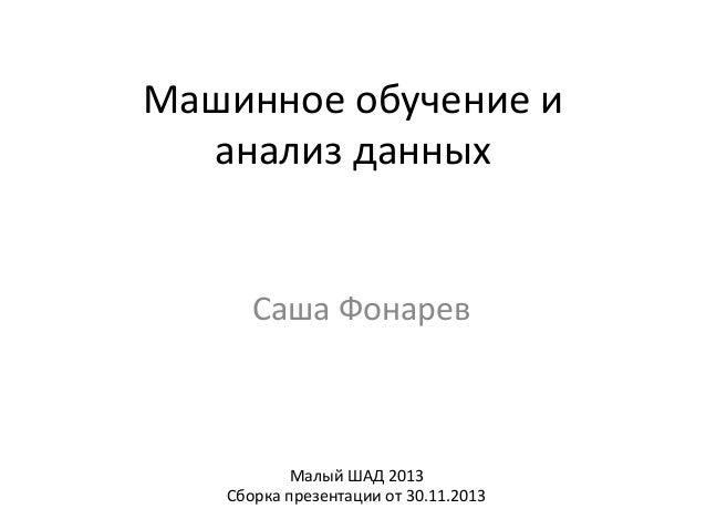 Машинное  обучение  и   анализ  данных    Саша  Фонарев    Малый  ШАД  2013   Сборка  презентации  ...