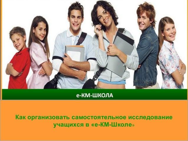 Как организовать самостоятельное исследование учащихся в «е-КМ-Школе»