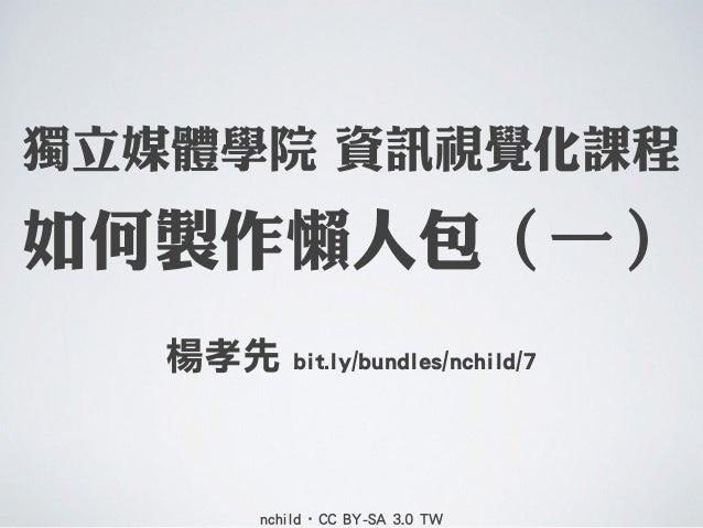 獨立媒體學院 資訊視覺化課程  如何製作懶人包(一) 楊孝先  bit.ly/bundles/nchild/7  nchild•CC BY-SA 3.0 TW