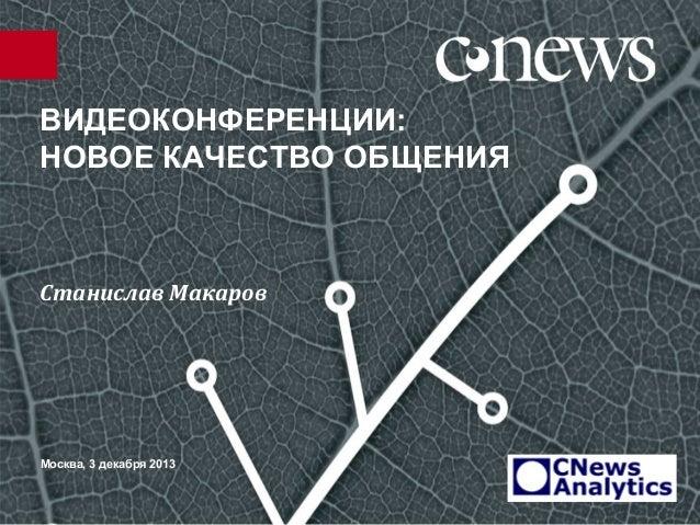 ВИДЕОКОНФЕРЕНЦИИ: НОВОЕ КАЧЕСТВО ОБЩЕНИЯ  Станислав Макаров  Москва, 3 декабря 2013