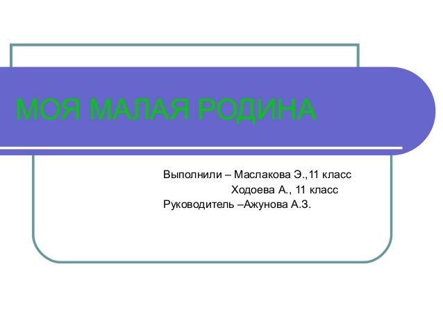 МОЯ МАЛАЯ РОДИНА Выполнили – Маслакова Э.,11 класс Ходоева А., 11 класс Руководитель –Ажунова А.З.