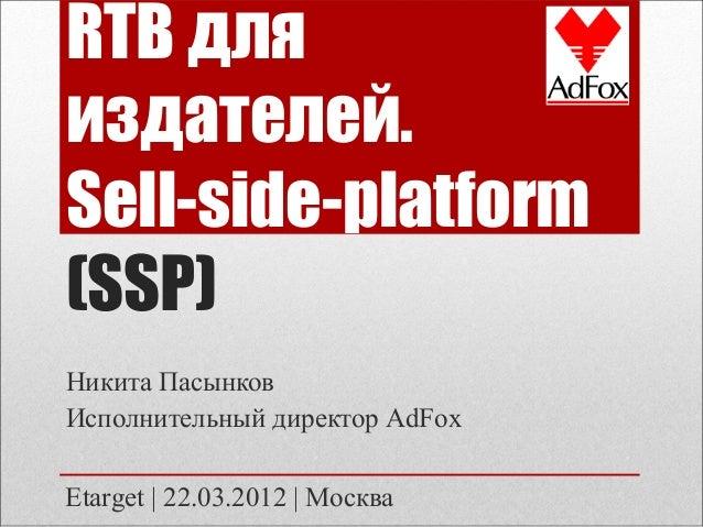 RTB для издателей. Sell-side-platform (SSP) Никита Пасынков Исполнительный директор AdFox Etarget   22.03.2012   Москва