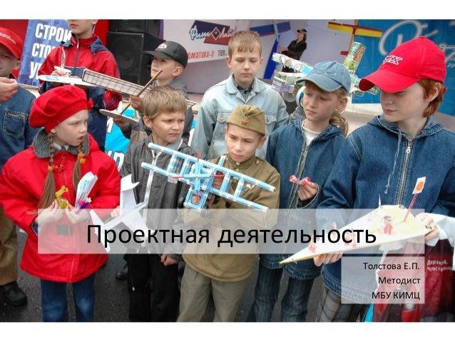 Проектная деятельность Толстова Е.П. Методист МБУ КИМЦ
