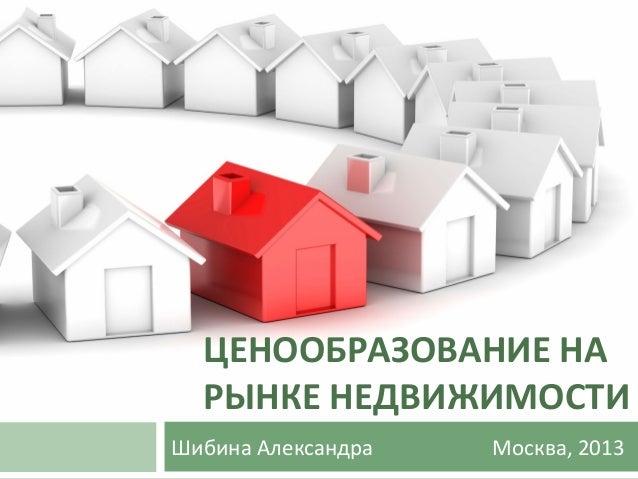 ЦЕНООБРАЗОВАНИЕ НА РЫНКЕ НЕДВИЖИМОСТИ Шибина Александра  Москва, 2013