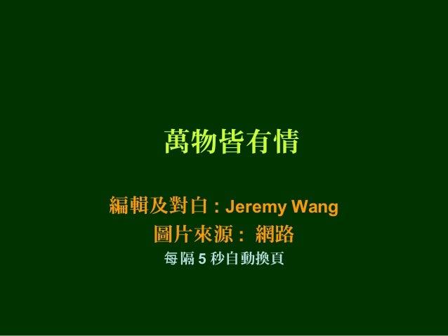 萬物皆有情 編輯及對白 : Jeremy Wang 圖片來源 : 網路 每 隔 5 秒自動換頁