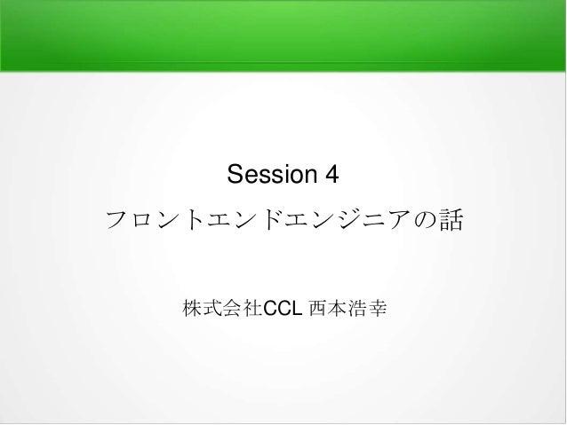 Session 4 フロントエンドエンジニアの話  株式会社CCL 西本浩幸