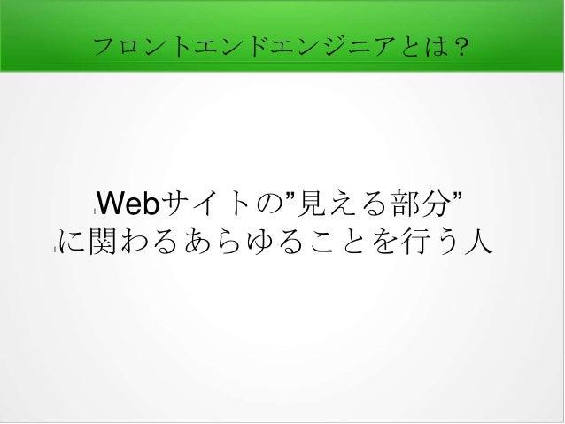 """フロントエンドエンジニアとは?  Webサイトの""""見える部分"""" に関わるあらゆることを行う人 l  l"""