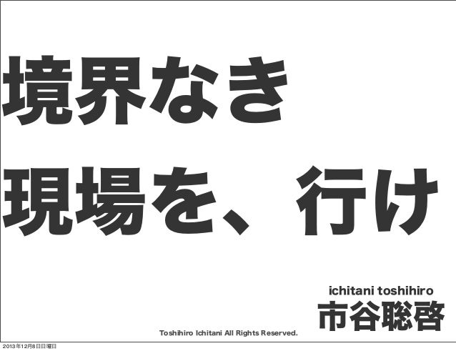 境界なき 現場を、行け ichitani toshihiro  Toshihiro Ichitani All Rights Reserved. 2013年12月8日日曜日  市谷聡啓