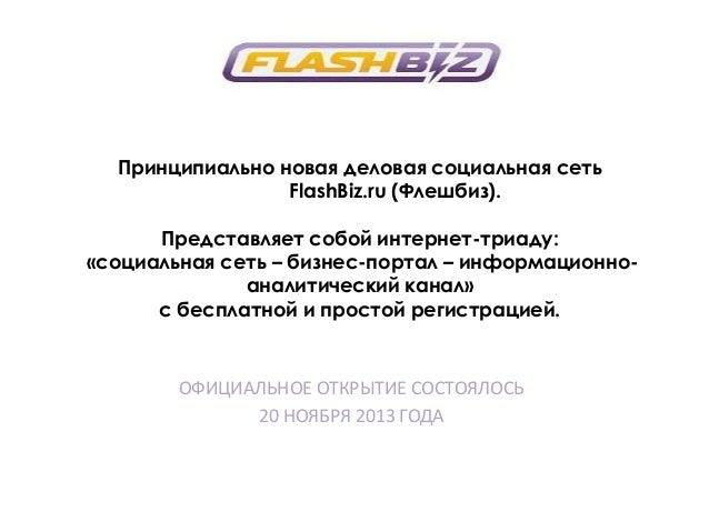 Принципиально новая деловая социальная сеть FlashBiz.ru (Флешбиз). Представляет собой интернет-триаду: «социальная сеть – ...