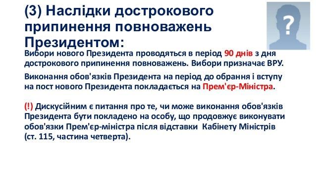 (3) Наслідки дострокового припинення повноважень Президентом:  Вибори нового Президента проводяться в період 90 днів з дня...