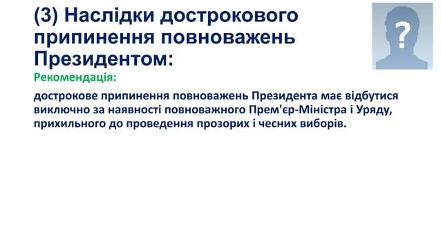 (3) Наслідки дострокового припинення повноважень Президентом: Рекомендація: дострокове припинення повноважень Президента м...