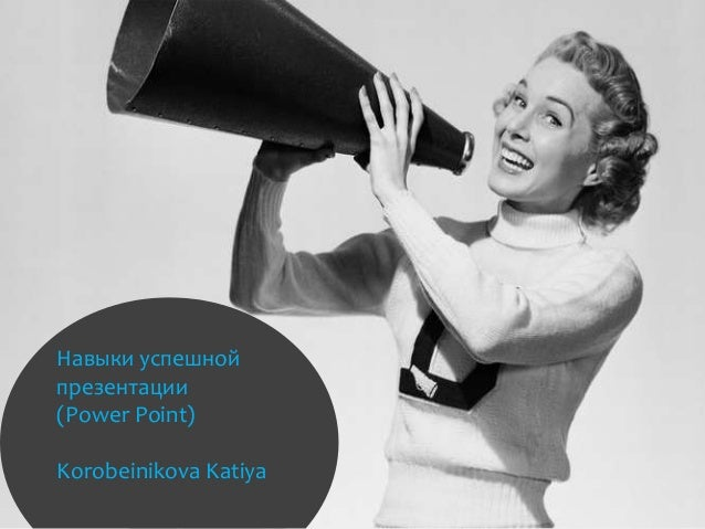 Навыки успешной презентации (Power Point) Korobeinikova Katiya