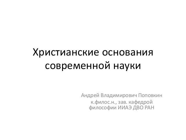 Христианские основания современной науки Андрей Владимирович Поповкин к.филос.н., зав. кафедрой философии ИИАЭ ДВО РАН