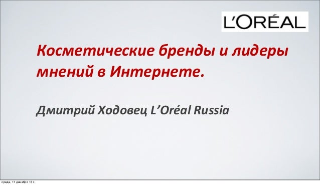 Косметические  бренды  и  лидеры   мнений  в  Интернете. Дмитрий  Ходовец  L'Oréal  Russia  среда, 11 де...