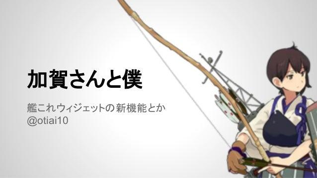 加賀さんと僕 艦これウィジェットの新機能とか @otiai10