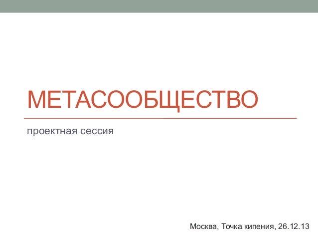 МЕТАСООБЩЕСТВО проектная сессия  Москва, Точка кипения, 26.12.13