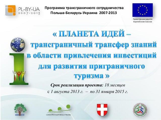 Программа трансграничного cотрудничества Польша-Беларусь-Украина 2007-2013 Проект финансируется Европейским Союзом  Срок р...