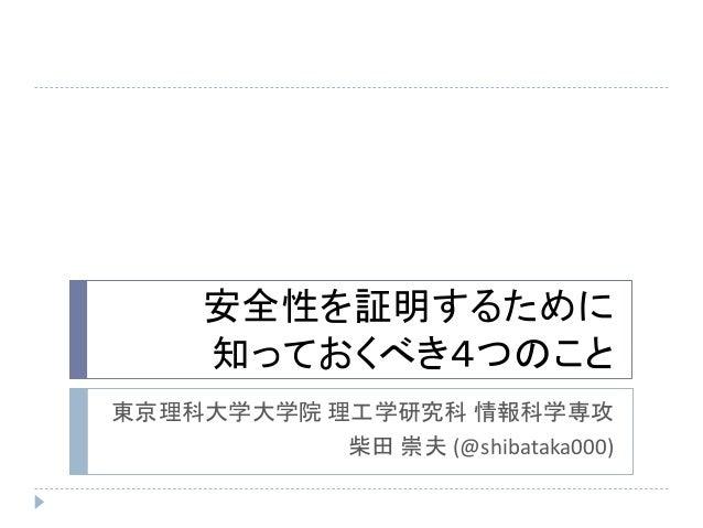 安全性を証明するために 知っておくべき4つのこと 東京理科大学大学院 理工学研究科 情報科学専攻 柴田 崇夫 (@shibataka000)