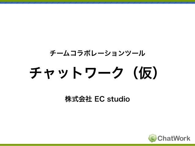 チームコラボレーションツール  チャットワーク(仮) 株式会社 EC studio