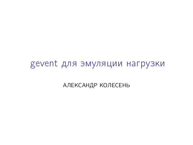 gevent для эмуляции нагрузки АЛЕКСАНДР КОЛЕСЕНЬ