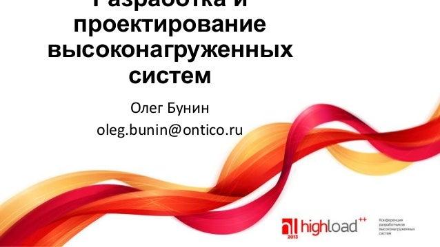 Разработка и проектирование высоконагруженных систем Олег Бунин oleg.bunin@ontico.ru