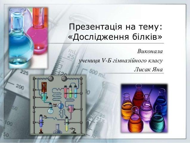 Презентація на тему: «Дослідження білків» Виконала учениця V-Б гімназійного класу Лисак Яна