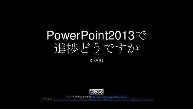 PowerPoint2013で 進捗どうですか R SATO  作成者 R SATO(@raysato) http://reisato.plala.jp/rsato/weblog/ この 作品 は クリエイティブ・コモンズ 表示 - 非営利 -...