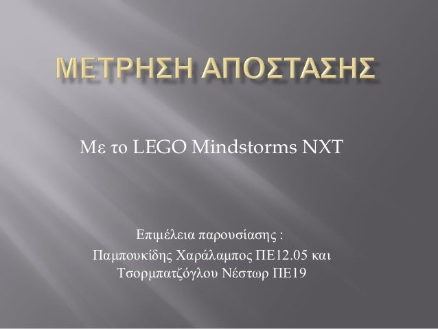 Με το LEGO Mindstorms NXT  Επιμέλεια παρουσίασης : Παμπουκίδης Χαράλαμπος ΠΕ12.05 και Τσορμπατζόγλου Νέστωρ ΠΕ19