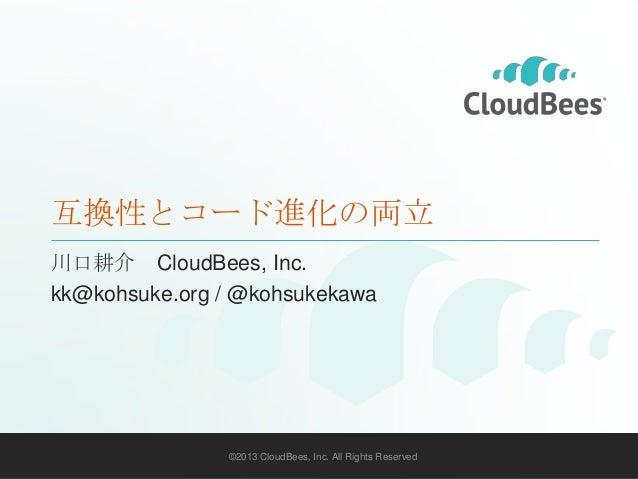 互換性とコード進化の両立 川口耕介 CloudBees, Inc. kk@kohsuke.org / @kohsukekawa  ©2013 CloudBees, Inc. All Rights Reserved  1