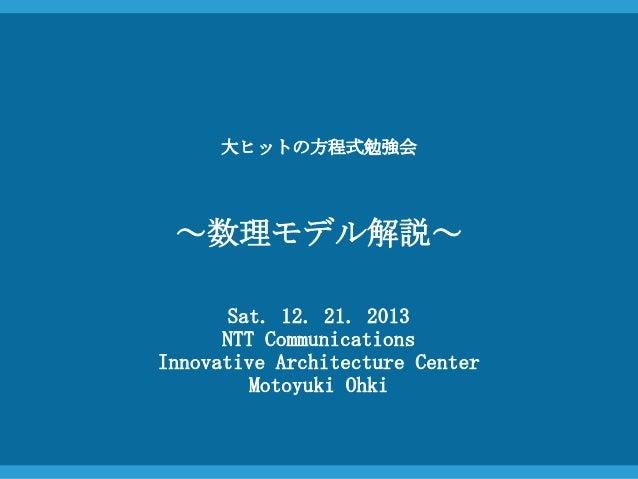 大ヒットの方程式勉強会  ~数理モデル解説~ Sat. 12. 21. 2013 NTT Communications Innovative Architecture Center Motoyuki Ohki