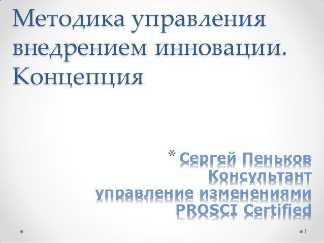 Методика управления внедрением инновации. Концепция 1 *Сергей Пеньков Консультант управление изменениями PROSCI Certified