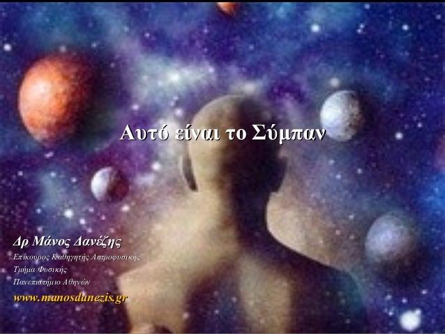 Αυτό είναι το Σύμπαν  Δρ Μάνος Δανέζης Επίκουρος Καθηγητής Αστροφυσικής Τμήμα Φυσικής Πανεπιστήμιο Αθηνών  www.manosdanezi...