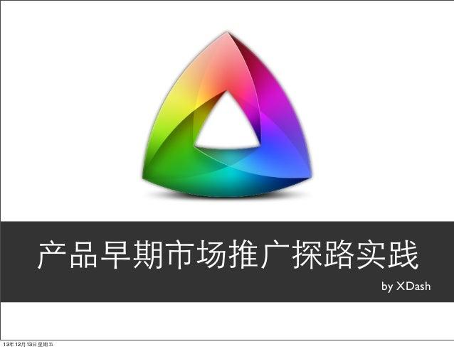 产品早期市场推⼲⼴广探路实践 by XDash  13年12月13⽇日星期五